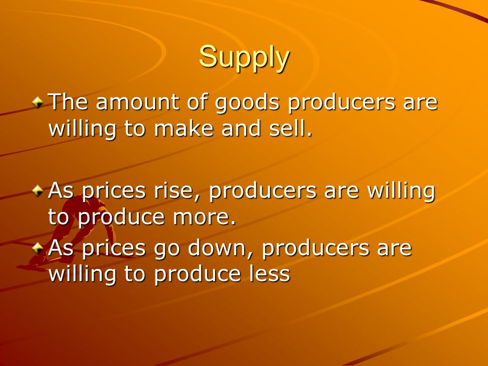 Supply The amount of goods producers are willing to make and sell.