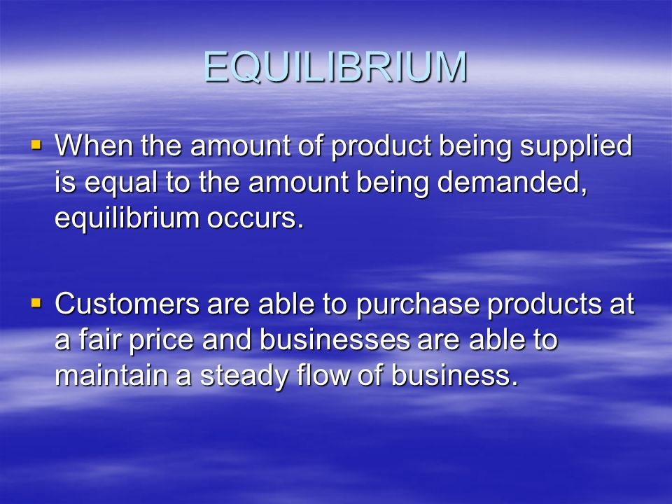 EQUILIBRIUM When the amount of product being supplied is equal to the amount being demanded, equilibrium occurs.