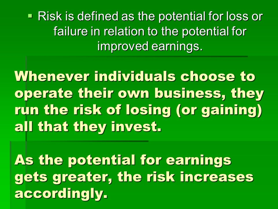 Risk is defined as the potential for loss or failure in relation to the potential for improved earnings.