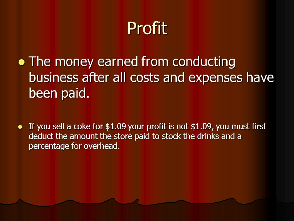 Profit The money earned from conducting business after all costs and expenses have been paid.