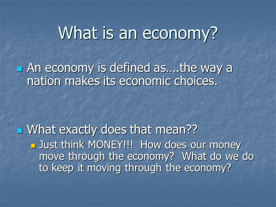 What is an economy An economy is defined as….the way a nation makes its economic choices. What exactly does that mean