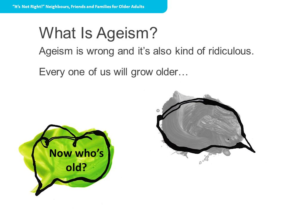 What Is Ageism You're too old. Now who's old