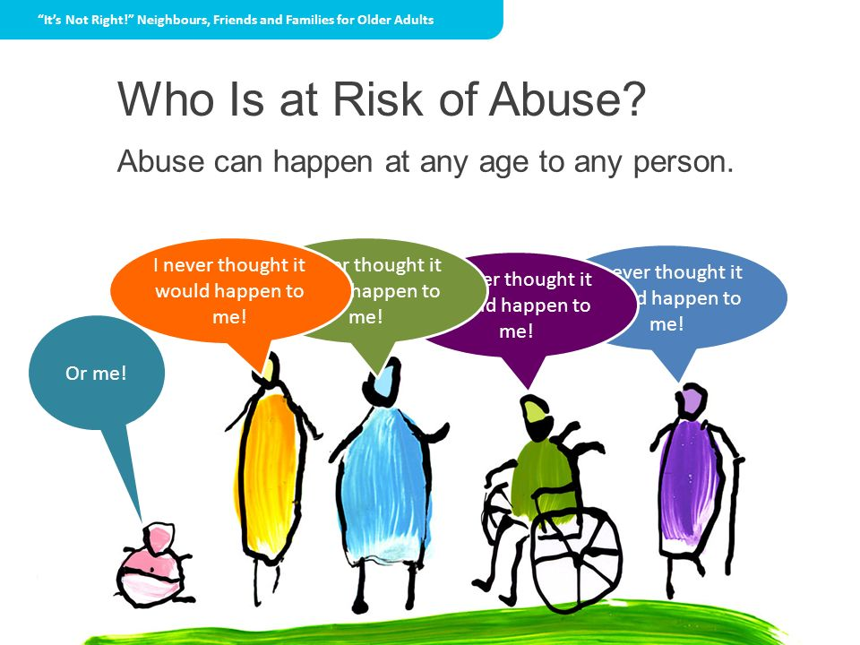Who Is at Risk of Abuse Abuse can happen at any age to any person.