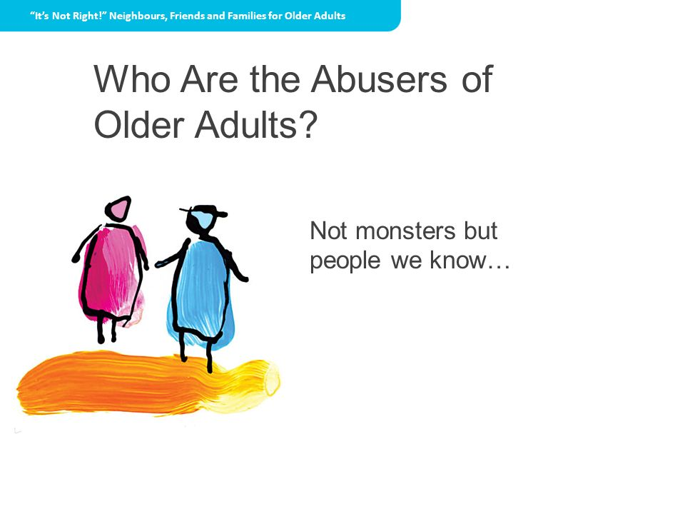 Who Are the Abusers of Older Adults Not monsters but people we know…