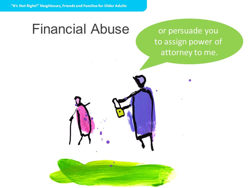 Financial Abuse or persuade you to assign power of attorney to me.