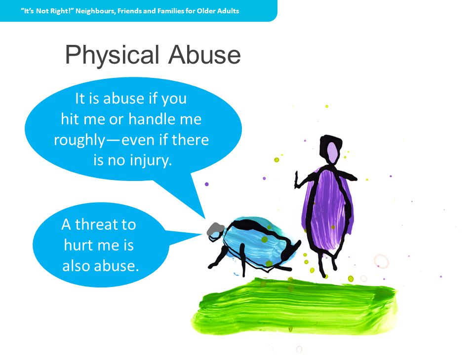 Physical Abuse It is abuse if you hit me or handle me