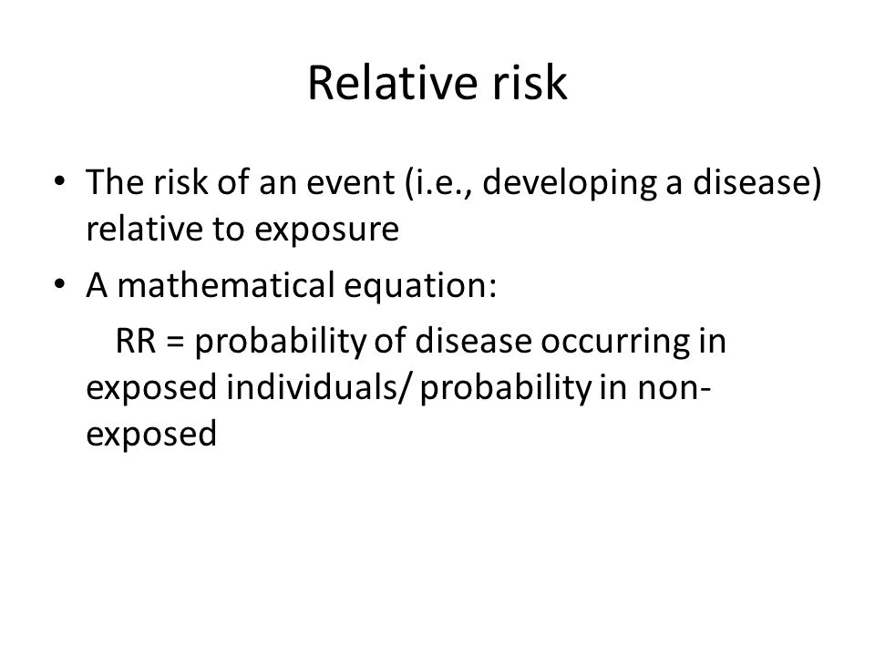 Relative risk The risk of an event (i.e., developing a disease) relative to exposure. A mathematical equation: