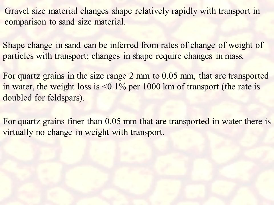 Gravel size material changes shape relatively rapidly with transport in comparison to sand size material.