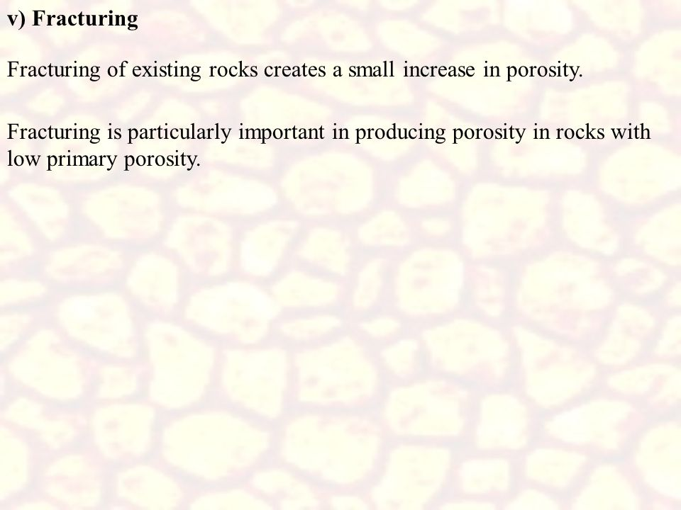 v) Fracturing Fracturing of existing rocks creates a small increase in porosity.