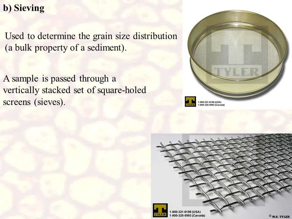 b) Sieving A sample is passed through a vertically stacked set of square-holed screens (sieves). Used to determine the grain size distribution.