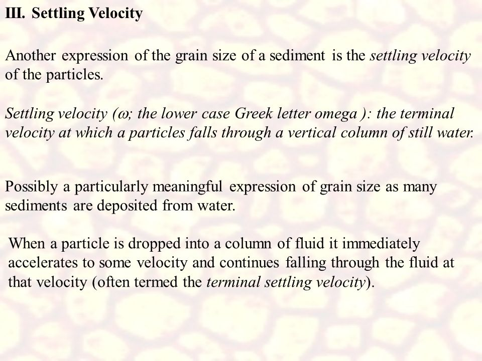 III. Settling VelocityAnother expression of the grain size of a sediment is the settling velocity of the particles.