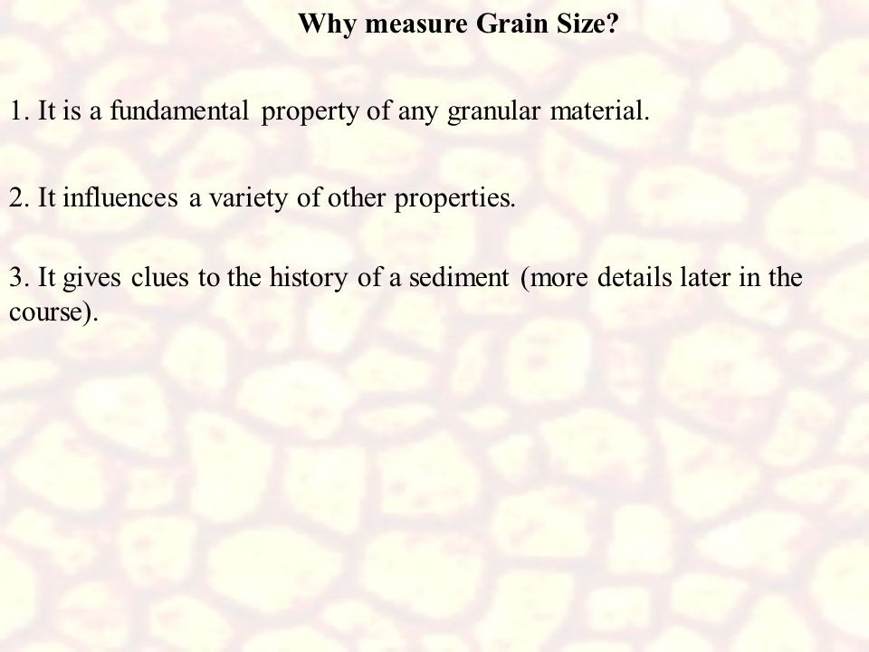 Why measure Grain Size 1. It is a fundamental property of any granular material. 2. It influences a variety of other properties.