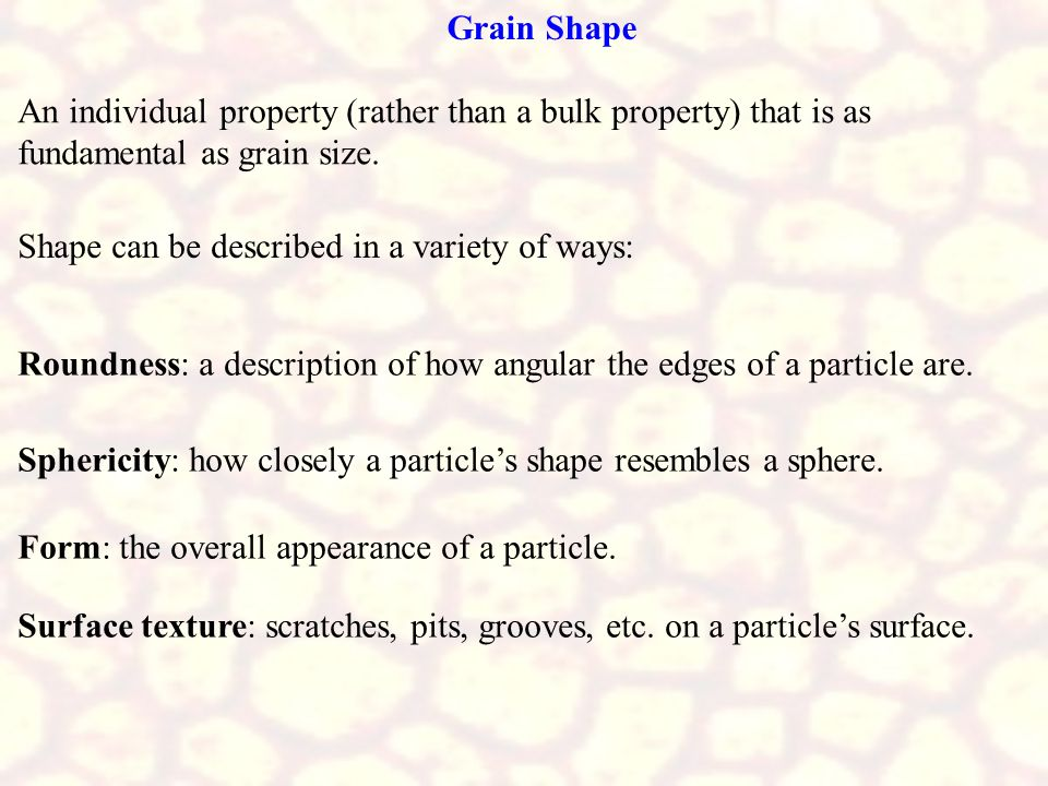 Grain Shape An individual property (rather than a bulk property) that is as fundamental as grain size.