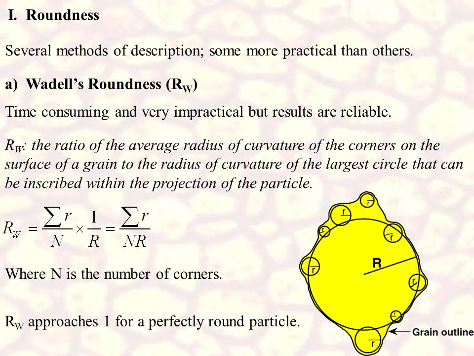 I. Roundness Several methods of description; some more practical than others. a) Wadell's Roundness (RW)