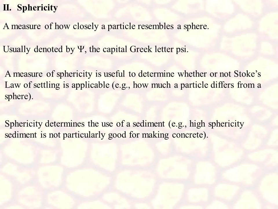II. Sphericity A measure of how closely a particle resembles a sphere. Usually denoted by Y, the capital Greek letter psi.