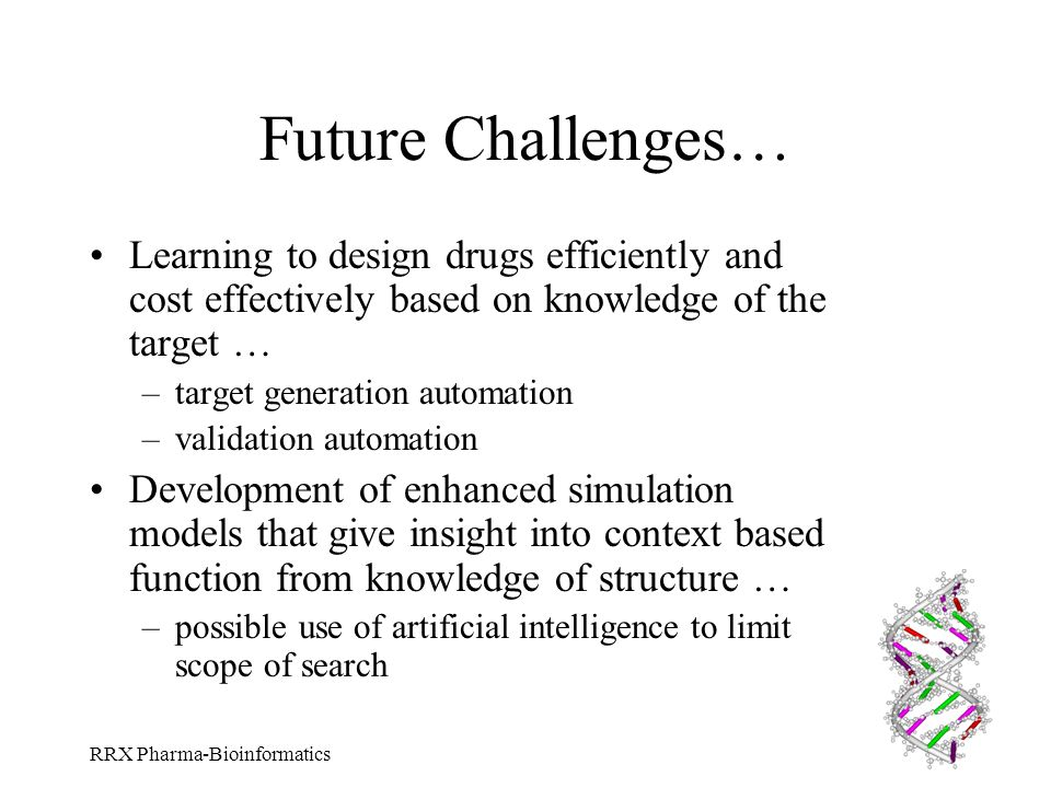Future Challenges… Learning to design drugs efficiently and cost effectively based on knowledge of the target …
