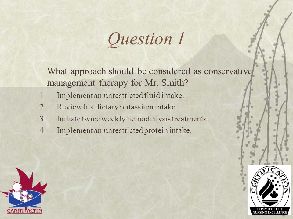 Question 1 What approach should be considered as conservative management therapy for Mr. Smith Implement an unrestricted fluid intake.