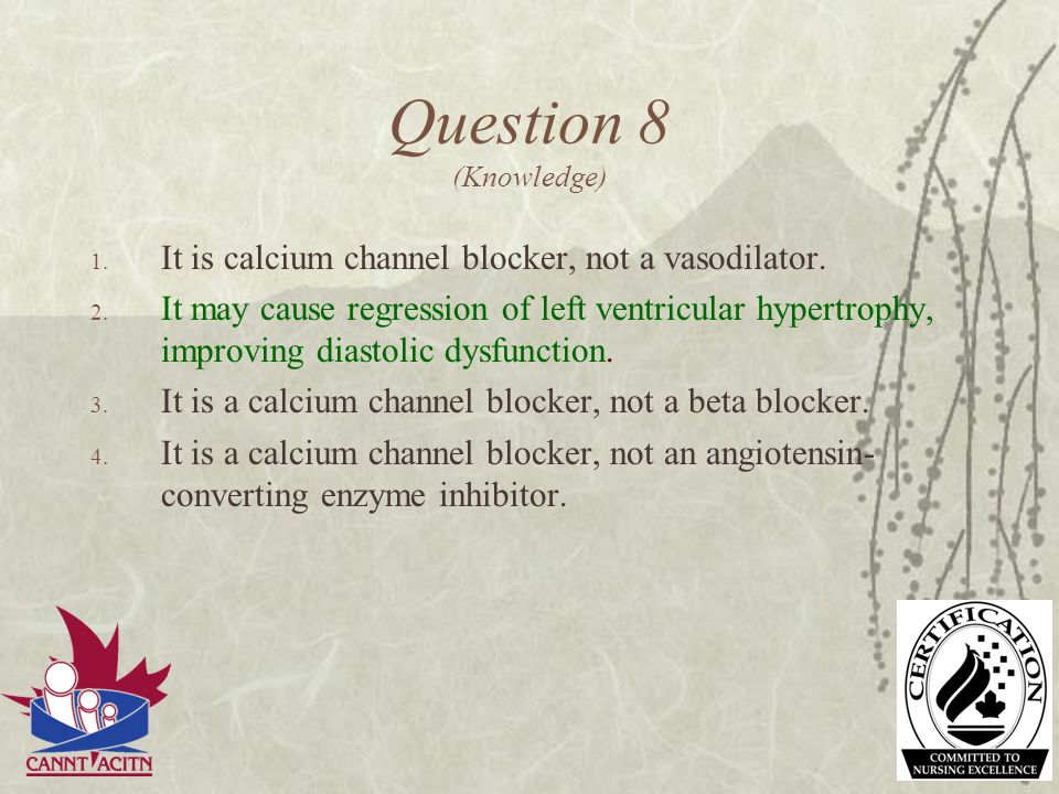 Question 8 (Knowledge) It is calcium channel blocker, not a vasodilator.