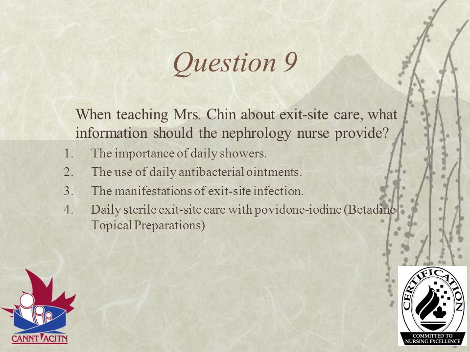 Question 9 When teaching Mrs. Chin about exit-site care, what information should the nephrology nurse provide