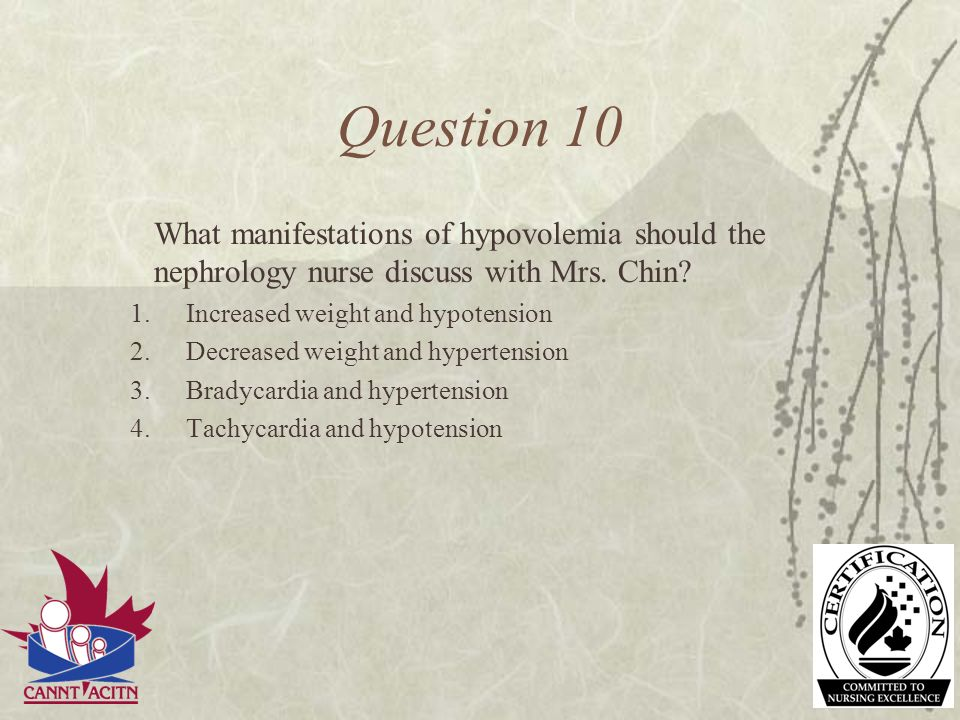 Question 10 What manifestations of hypovolemia should the nephrology nurse discuss with Mrs. Chin Increased weight and hypotension.