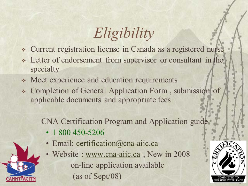 Eligibility Current registration license in Canada as a registered nurse. Letter of endorsement from supervisor or consultant in the specialty.