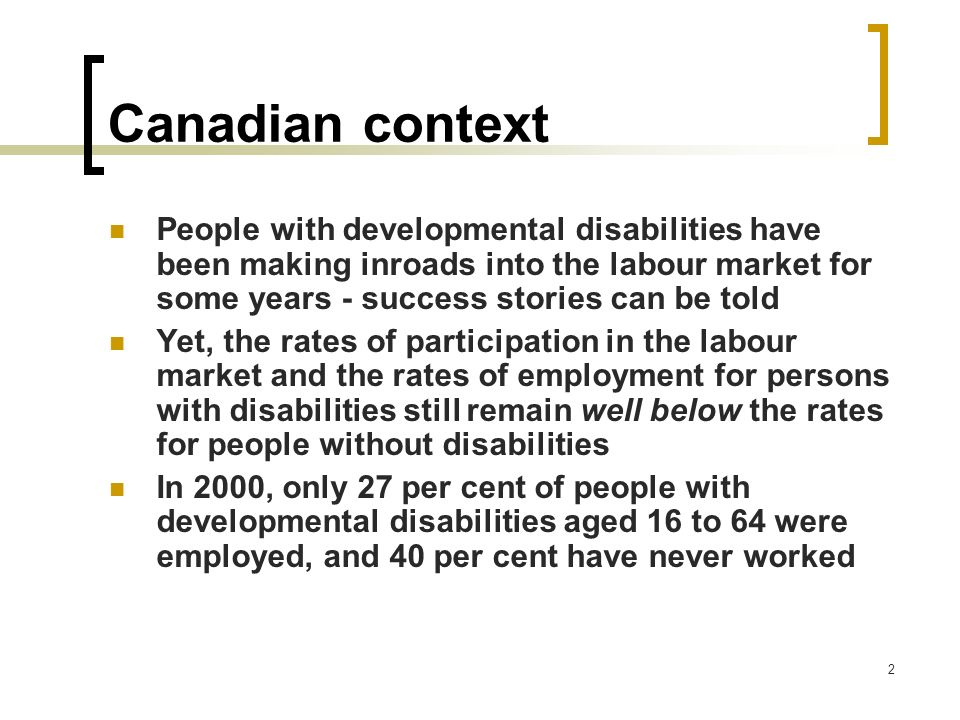 Canadian context People with developmental disabilities have been making inroads into the labour market for some years - success stories can be told.