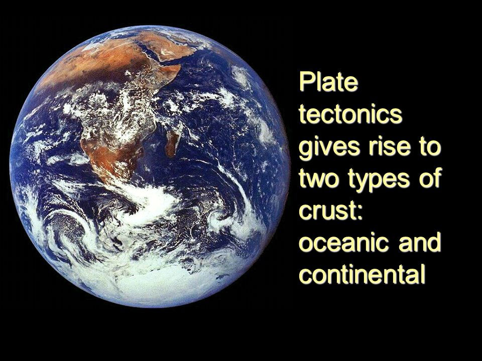 Plate tectonics gives rise to two types of crust: oceanic and continental
