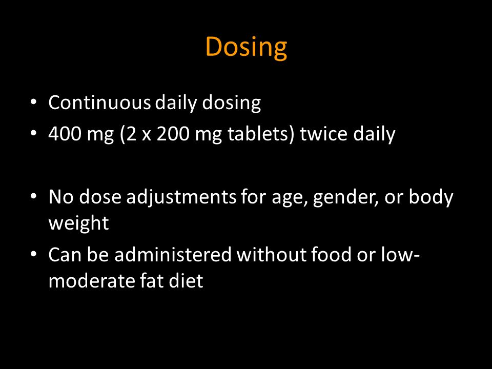 Dosing Continuous daily dosing 400 mg (2 x 200 mg tablets) twice daily