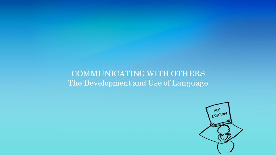 COMMUNICATING WITH OTHERS The Development and Use of Language