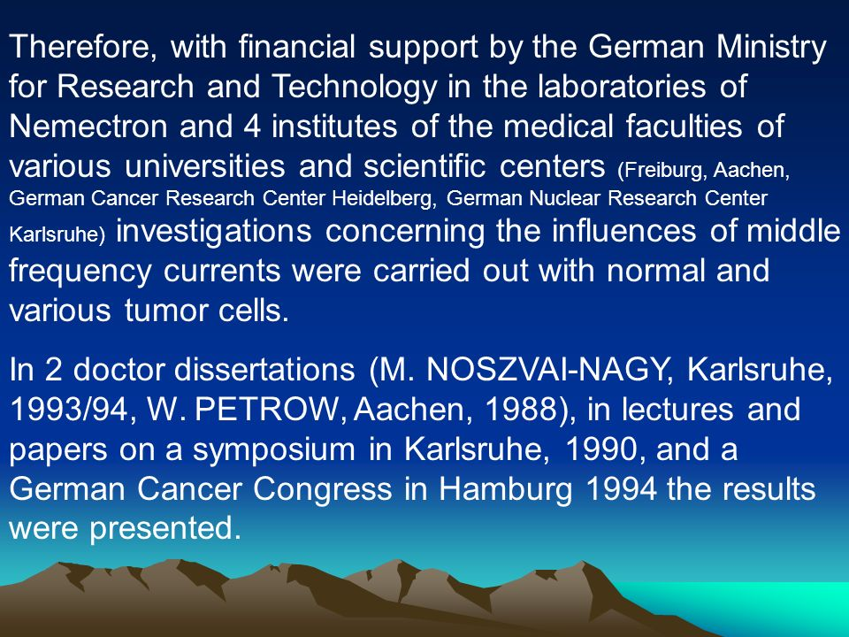 Therefore, with financial support by the German Ministry for Research and Technology in the laboratories of Nemectron and 4 institutes of the medical faculties of various universities and scientific centers (Freiburg, Aachen, German Cancer Research Center Heidelberg, German Nuclear Research Center Karlsruhe) investigations concerning the influences of middle frequency currents were carried out with normal and various tumor cells.