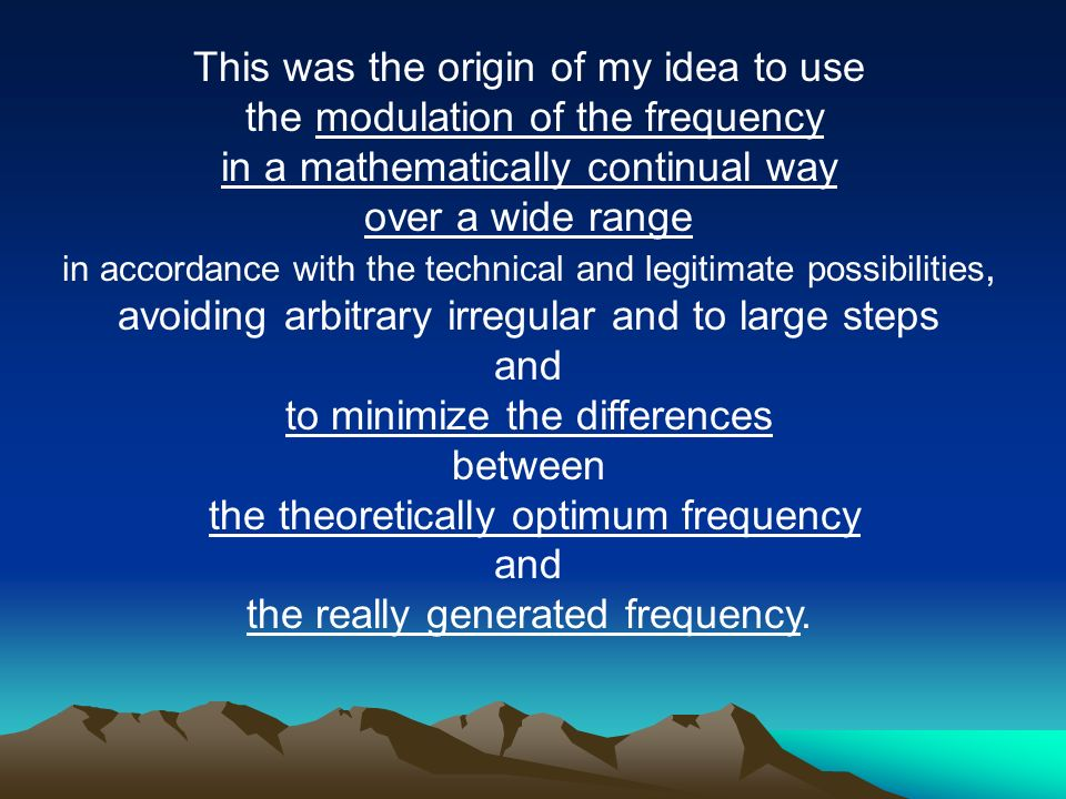 This was the origin of my idea to use the modulation of the frequency in a mathematically continual way over a wide range in accordance with the technical and legitimate possibilities, avoiding arbitrary irregular and to large steps and to minimize the differences between the theoretically optimum frequency and the really generated frequency.
