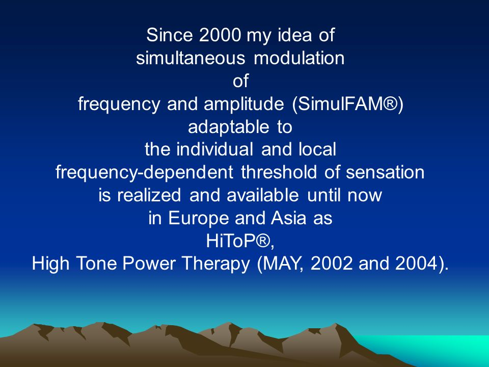 Since 2000 my idea of simultaneous modulation of frequency and amplitude (SimulFAM®) adaptable to the individual and local frequency-dependent threshold of sensation is realized and available until now in Europe and Asia as HiToP®, High Tone Power Therapy (MAY, 2002 and 2004).