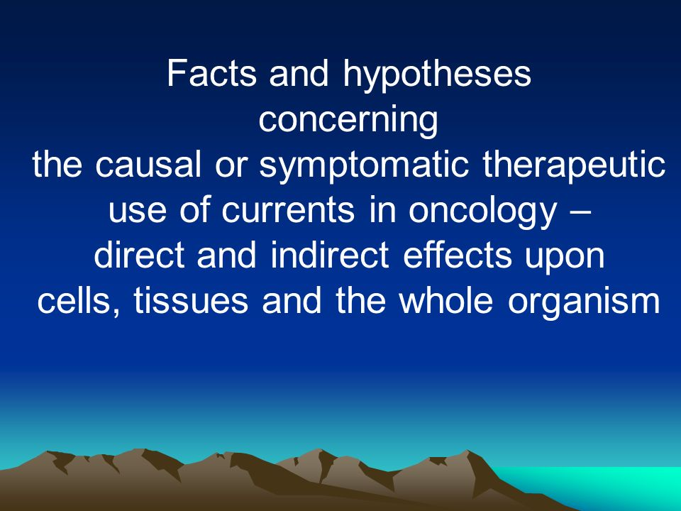 Facts and hypotheses concerning the causal or symptomatic therapeutic use of currents in oncology – direct and indirect effects upon cells, tissues and the whole organism