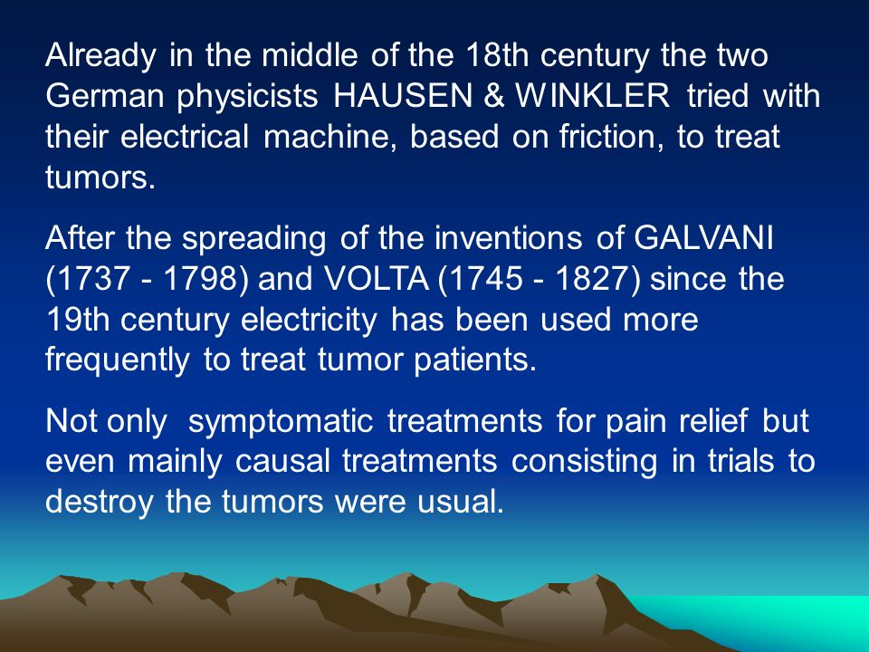 Already in the middle of the 18th century the two German physicists HAUSEN & WINKLER tried with their electrical machine, based on friction, to treat tumors.