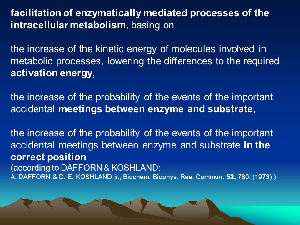 facilitation of enzymatically mediated processes of the intracellular metabolism, basing on the increase of the kinetic energy of molecules involved in metabolic processes, lowering the differences to the required activation energy, the increase of the probability of the events of the important accidental meetings between enzyme and substrate, the increase of the probability of the events of the important accidental meetings between enzyme and substrate in the correct position (according to DAFFORN & KOSHLAND: A.
