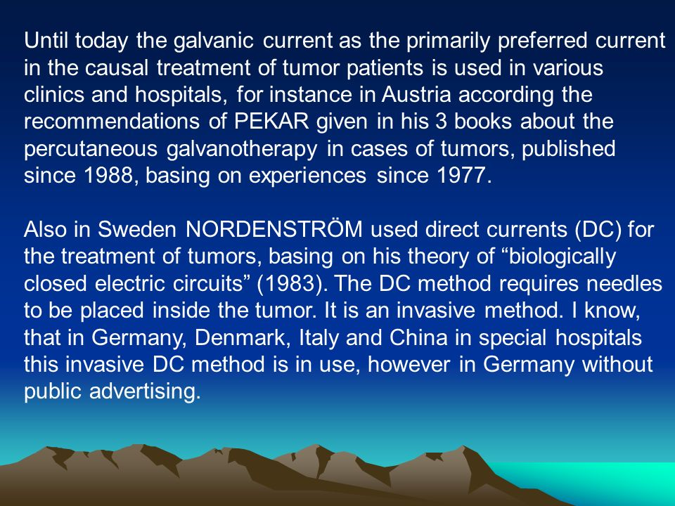 Until today the galvanic current as the primarily preferred current in the causal treatment of tumor patients is used in various clinics and hospitals, for instance in Austria according the recommendations of PEKAR given in his 3 books about the percutaneous galvanotherapy in cases of tumors, published since 1988, basing on experiences since 1977.