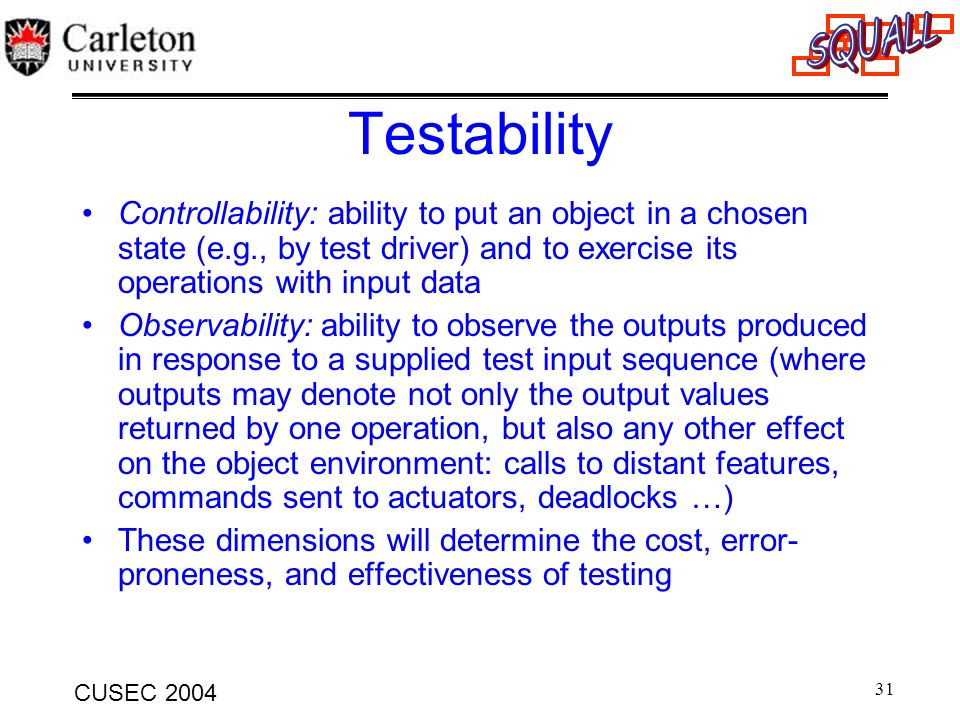 Testability Controllability: ability to put an object in a chosen state (e.g., by test driver) and to exercise its operations with input data.