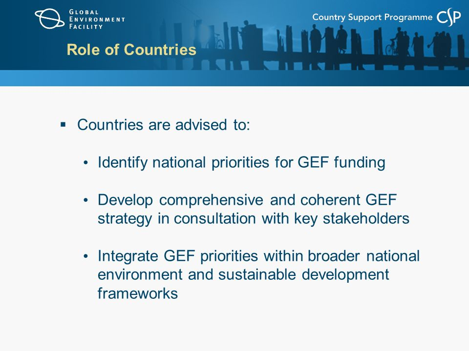 Role of Countries Countries are advised to: Identify national priorities for GEF funding.