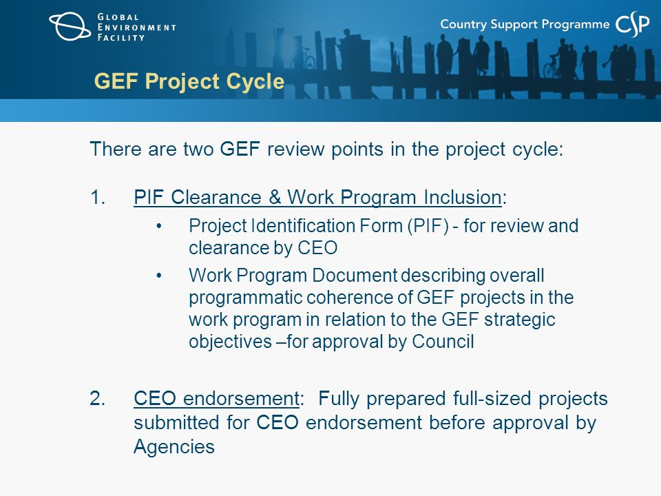 GEF Project Cycle There are two GEF review points in the project cycle: PIF Clearance & Work Program Inclusion: