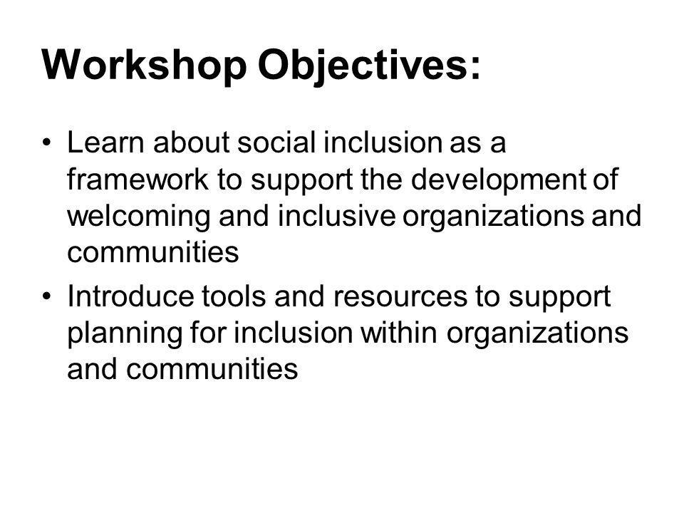 Workshop Objectives: Learn about social inclusion as a framework to support the development of welcoming and inclusive organizations and communities.