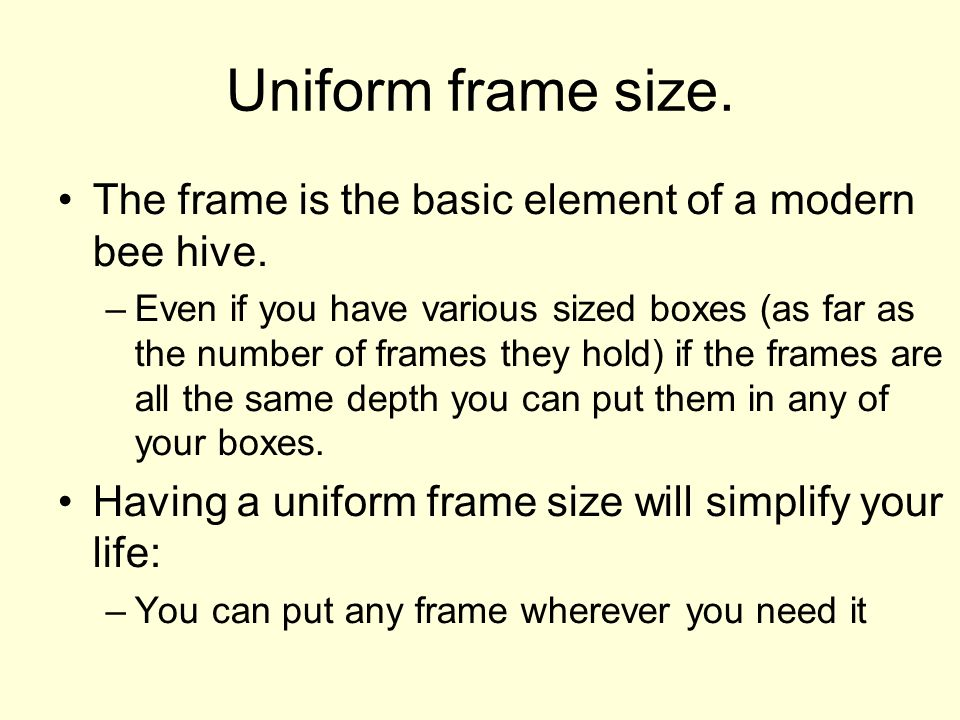 Uniform frame size. The frame is the basic element of a modern bee hive.
