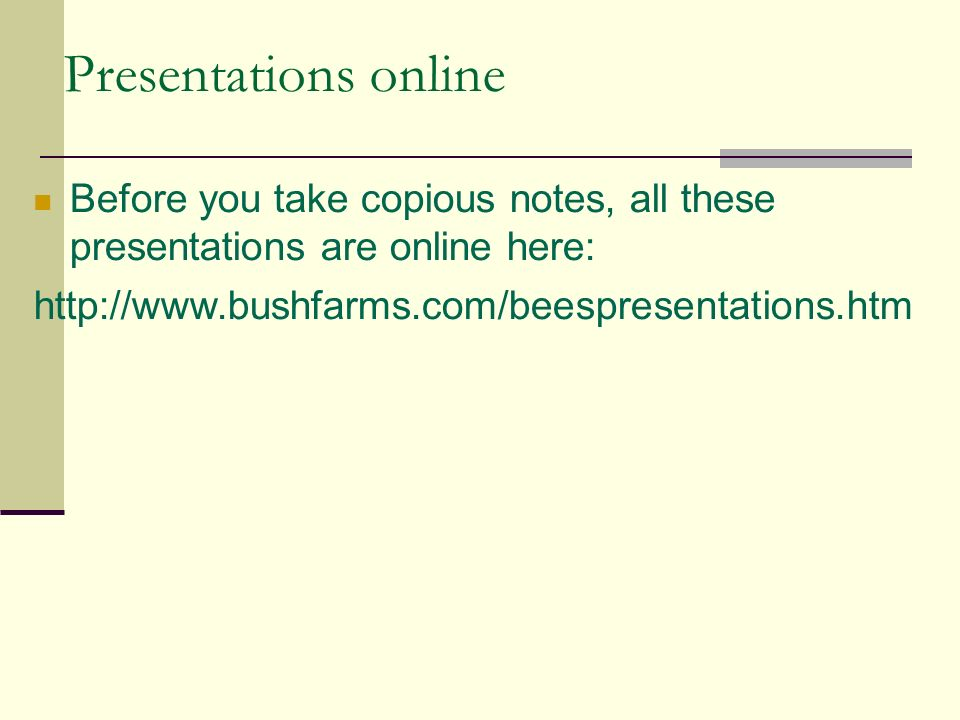 Presentations online Before you take copious notes, all these presentations are online here: http://www.bushfarms.com/beespresentations.htm.