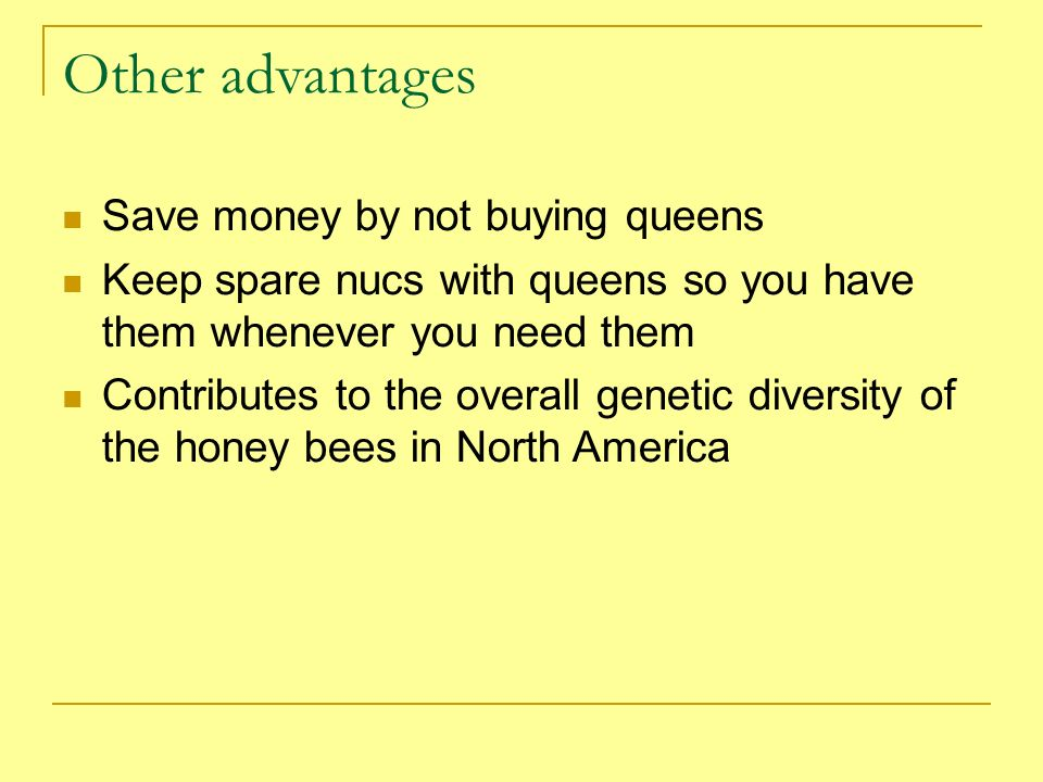 Other advantages Save money by not buying queens