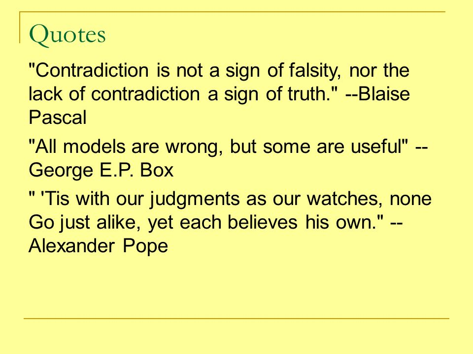 Quotes Contradiction is not a sign of falsity, nor the lack of contradiction a sign of truth. --Blaise Pascal.