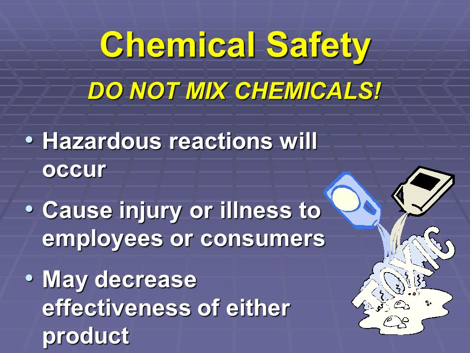 Chemical Safety DO NOT MIX CHEMICALS! Hazardous reactions will occur
