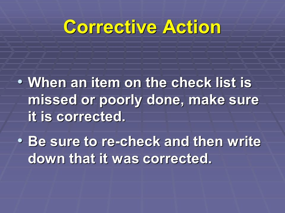 Corrective Action When an item on the check list is missed or poorly done, make sure it is corrected.