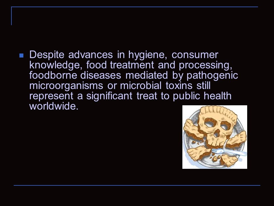Despite advances in hygiene, consumer knowledge, food treatment and processing, foodborne diseases mediated by pathogenic microorganisms or microbial toxins still represent a significant treat to public health worldwide.