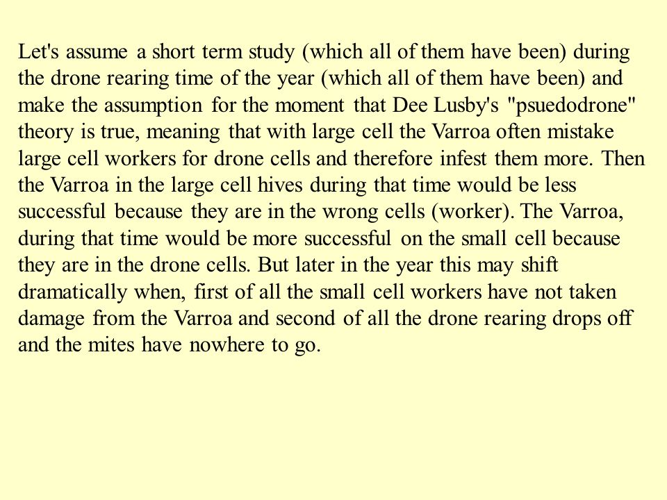 Let s assume a short term study (which all of them have been) during the drone rearing time of the year (which all of them have been) and make the assumption for the moment that Dee Lusby s psuedodrone theory is true, meaning that with large cell the Varroa often mistake large cell workers for drone cells and therefore infest them more.
