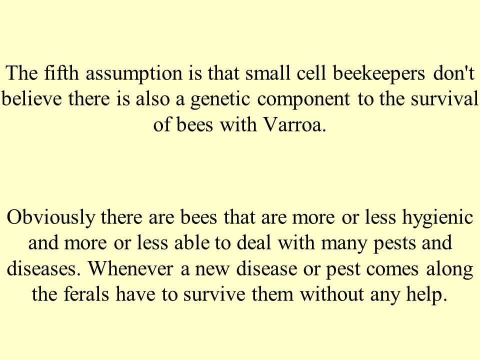 The fifth assumption is that small cell beekeepers don t believe there is also a genetic component to the survival of bees with Varroa.