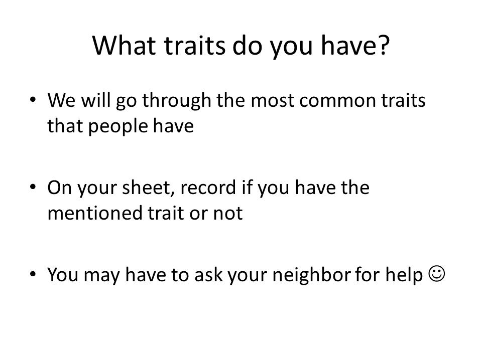 What traits do you have We will go through the most common traits that people have. On your sheet, record if you have the mentioned trait or not.